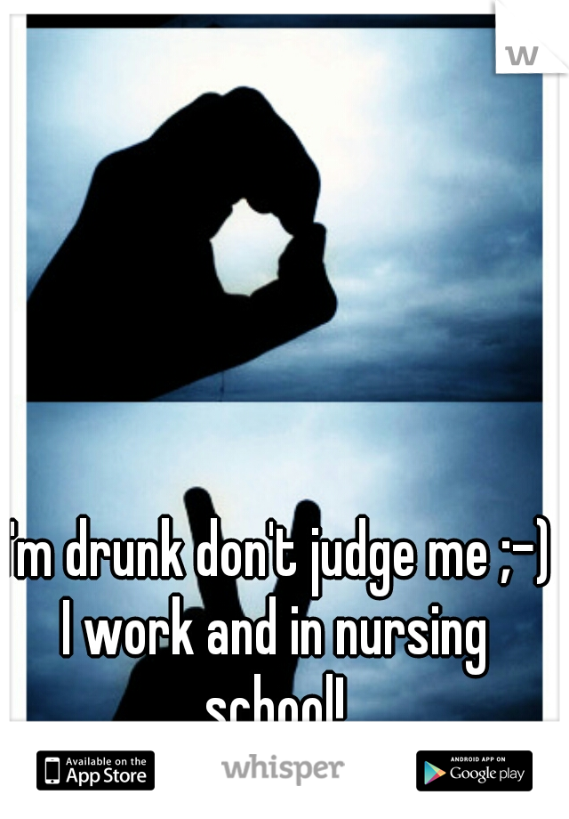 I'm drunk don't judge me ;-) I work and in nursing school!