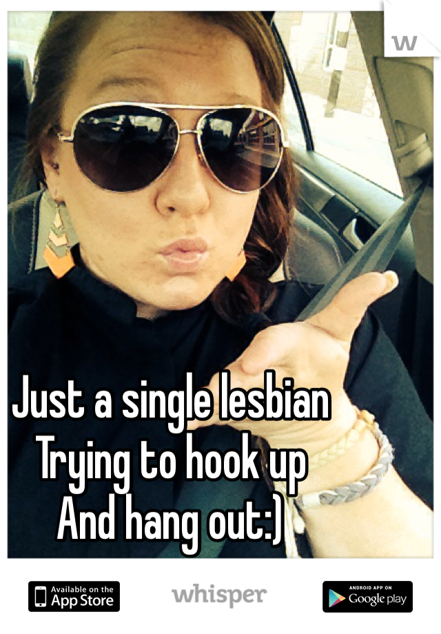 Just a single lesbian  Trying to hook up  And hang out:)