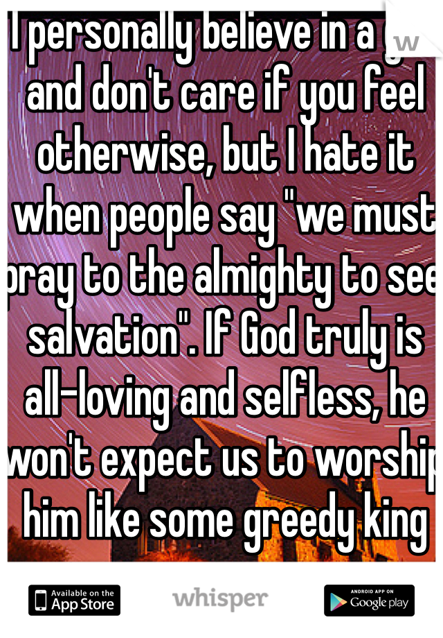 """I personally believe in a god and don't care if you feel otherwise, but I hate it when people say """"we must pray to the almighty to see salvation"""". If God truly is all-loving and selfless, he won't expect us to worship him like some greedy king"""