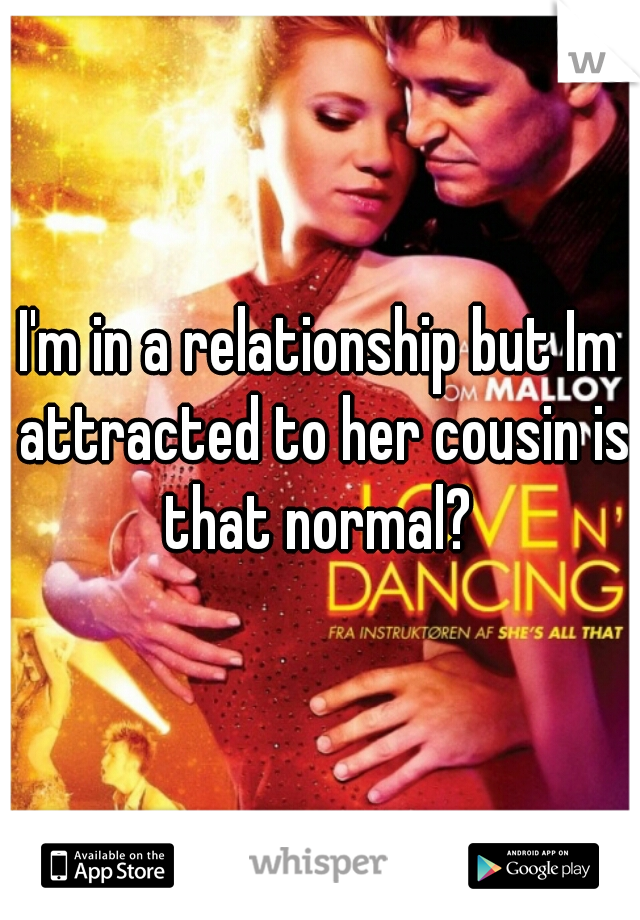 I'm in a relationship but Im attracted to her cousin is that normal?