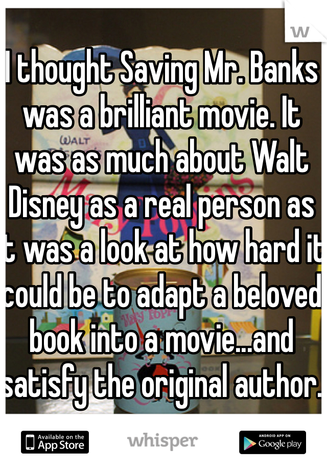 I thought Saving Mr. Banks was a brilliant movie. It was as much about Walt Disney as a real person as it was a look at how hard it could be to adapt a beloved book into a movie...and satisfy the original author.