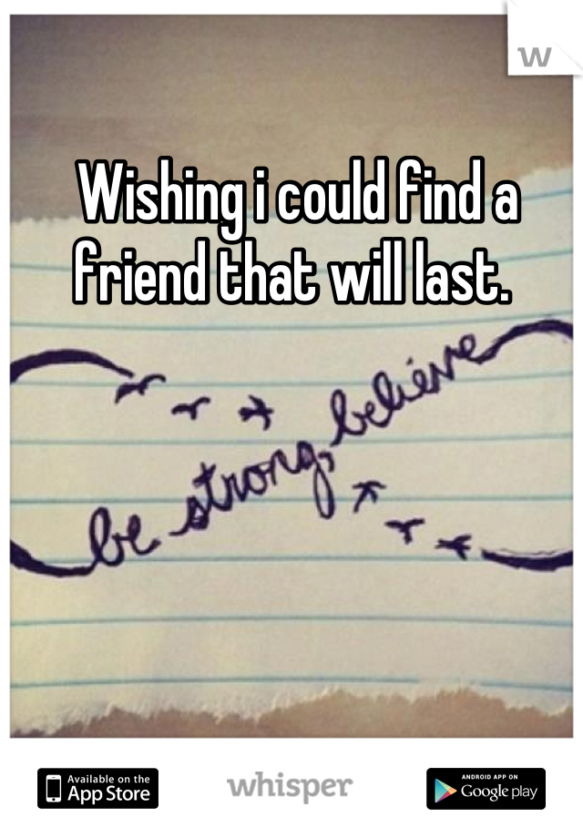 Wishing i could find a friend that will last.