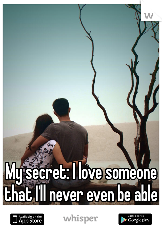 My secret: I love someone that I'll never even be able to get with or be with.