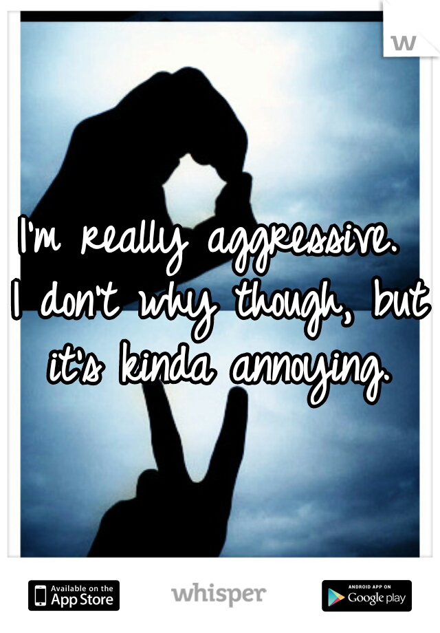 I'm really aggressive.  I don't why though, but it's kinda annoying.
