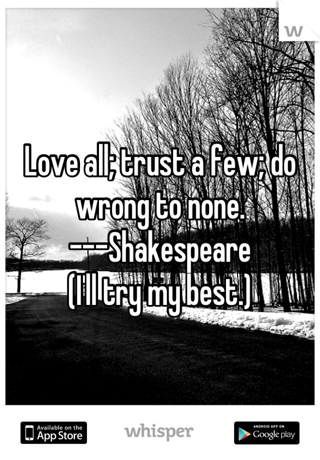 Love all; trust a few; do wrong to none. ---Shakespeare  (I'll try my best.)