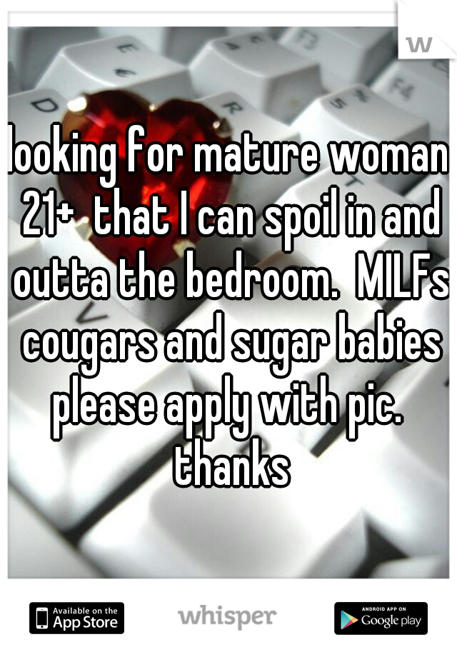 looking for mature woman 21+  that I can spoil in and outta the bedroom.  MILFs cougars and sugar babies please apply with pic.  thanks
