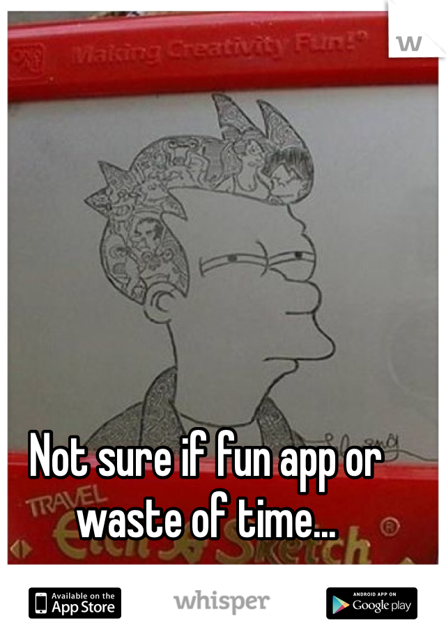 Not sure if fun app or waste of time...