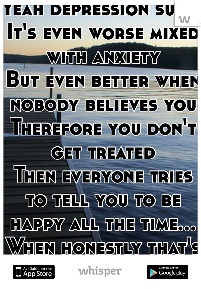 Yeah depression sucks  It's even worse mixed with anxiety  But even better when nobody believes you  Therefore you don't get treated  Then everyone tries to tell you to be happy all the time... When honestly that's impossible.