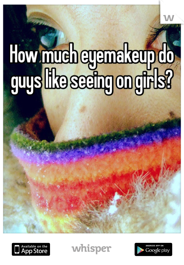 How much eyemakeup do guys like seeing on girls?