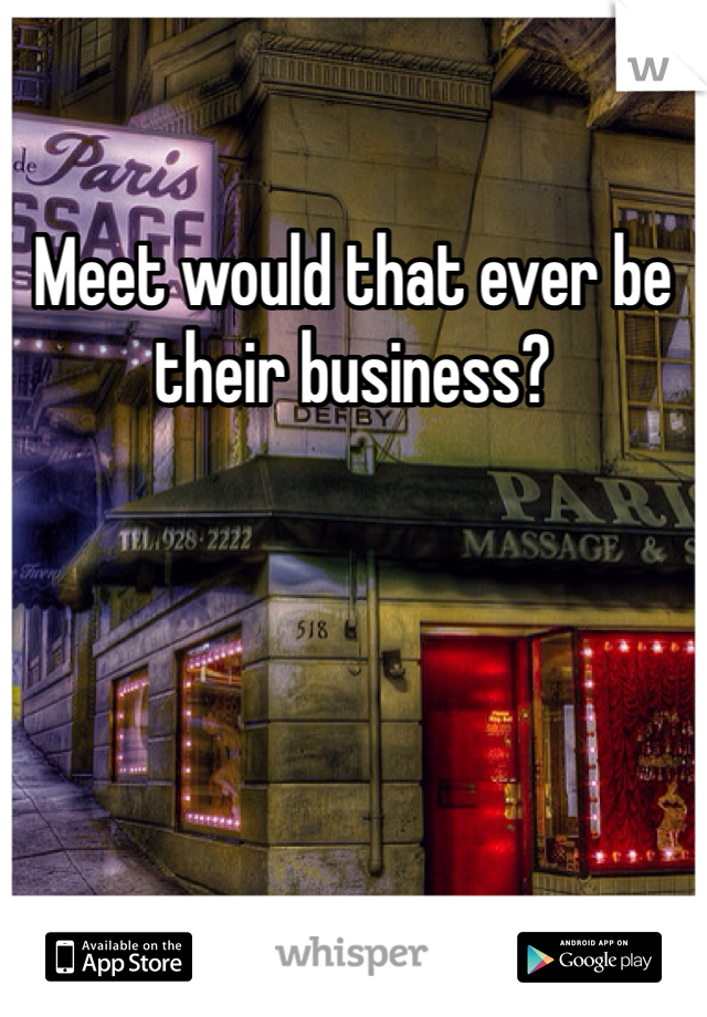 Meet would that ever be their business?