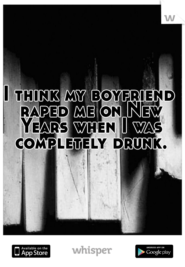 I think my boyfriend raped me on New Years when I was completely drunk.