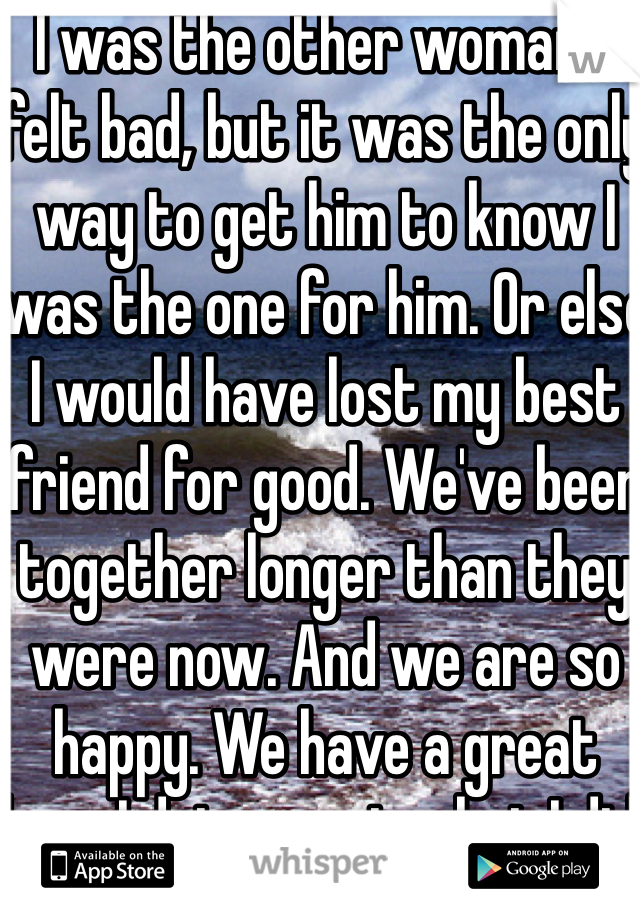 I was the other woman. I felt bad, but it was the only way to get him to know I was the one for him. Or else I would have lost my best friend for good. We've been together longer than they were now. And we are so happy. We have a great love. I dot regret what I did.