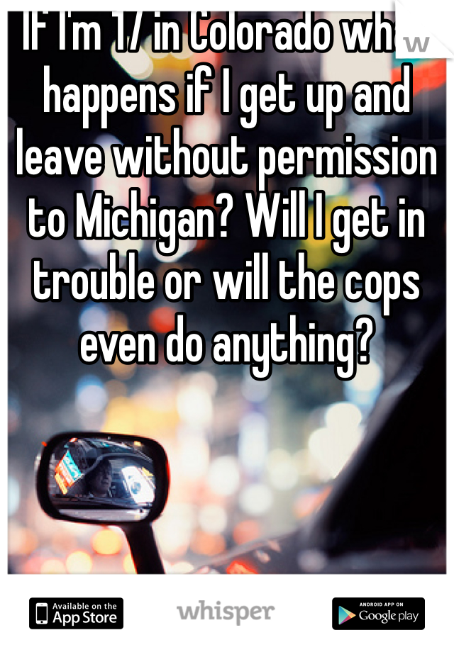 If I'm 17 in Colorado what happens if I get up and leave without permission to Michigan? Will I get in trouble or will the cops even do anything?