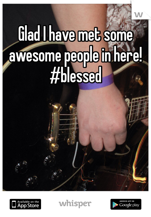 Glad I have met some awesome people in here! #blessed