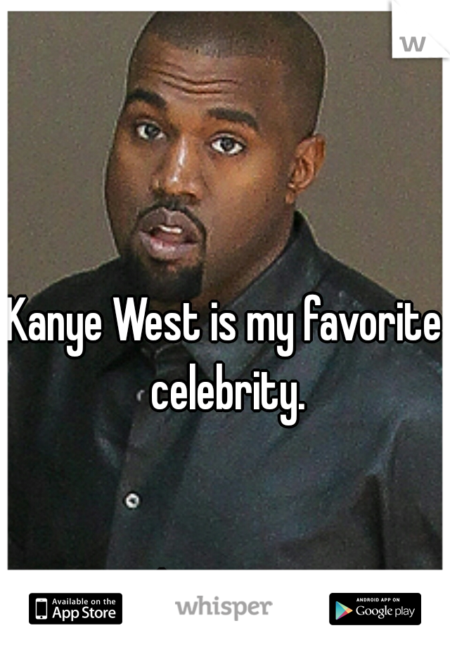 Kanye West is my favorite celebrity.                                                                                                             said no one ever