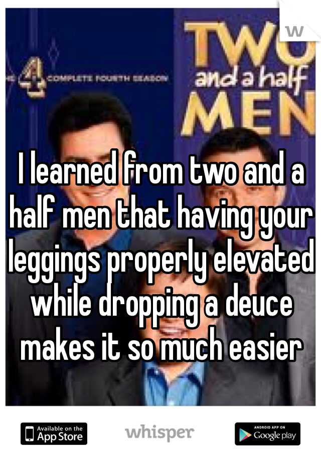 I learned from two and a half men that having your leggings properly elevated while dropping a deuce makes it so much easier