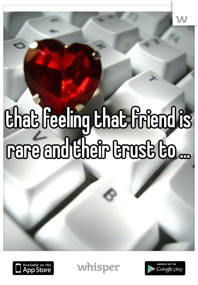 that feeling that friend is rare and their trust to ...