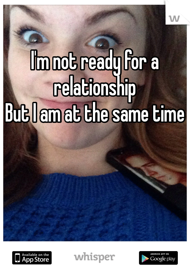 I'm not ready for a relationship  But I am at the same time