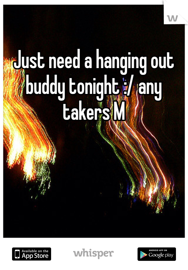 Just need a hanging out buddy tonight :/ any takers M