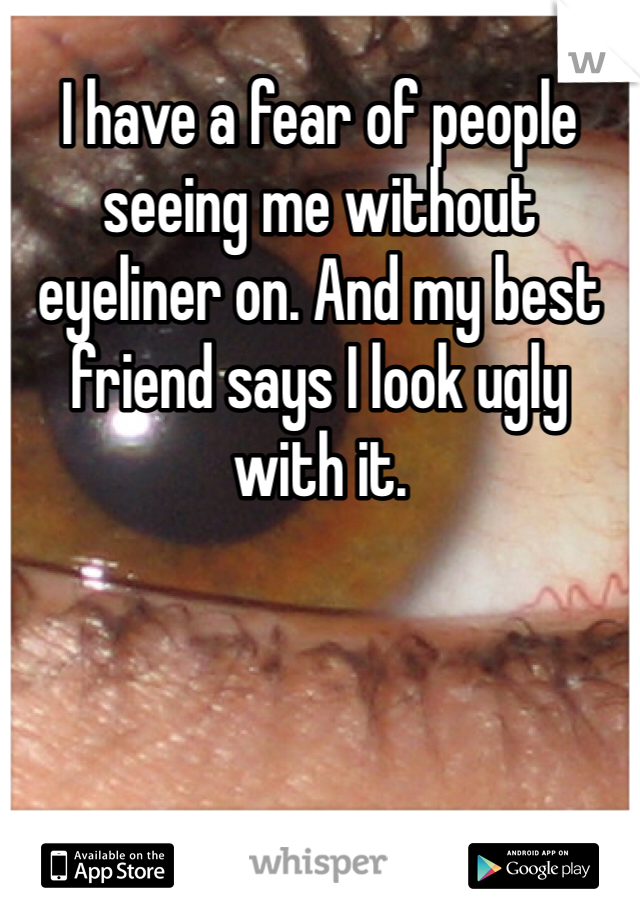 I have a fear of people seeing me without eyeliner on. And my best friend says I look ugly with it.