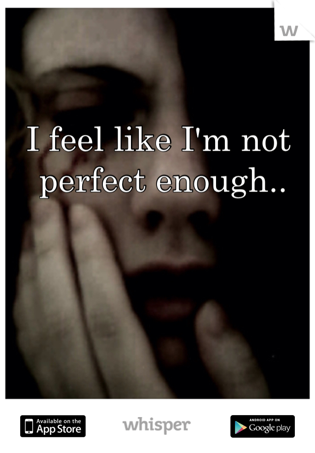 I feel like I'm not  perfect enough..