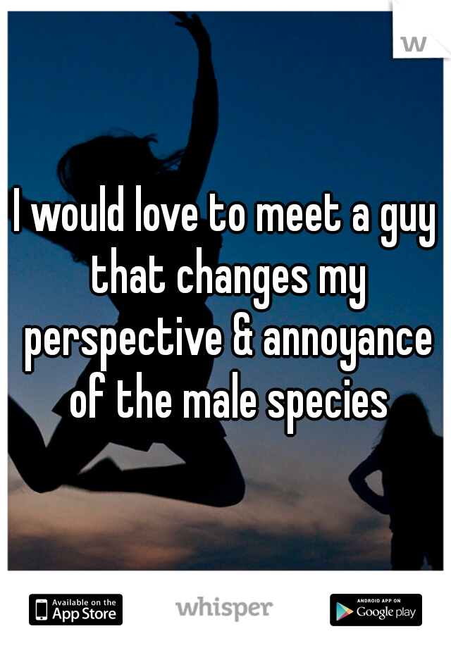 I would love to meet a guy that changes my perspective & annoyance of the male species