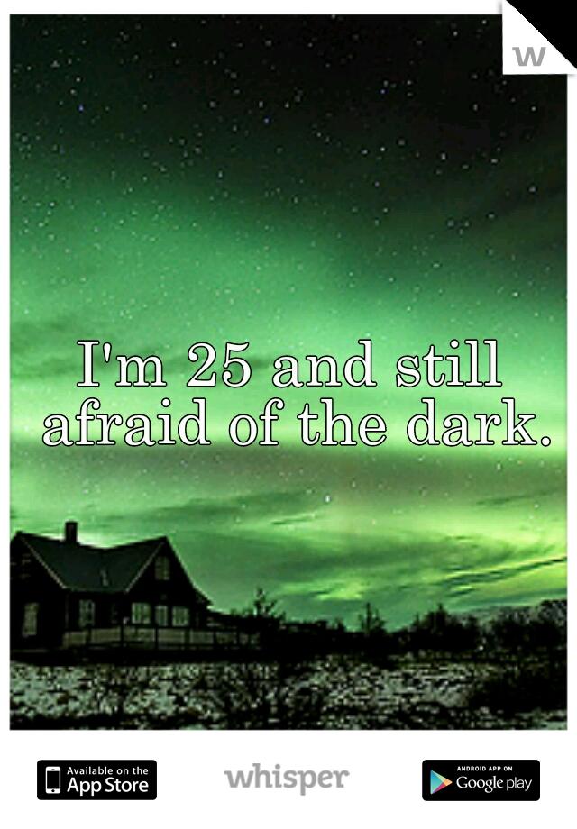 I'm 25 and still afraid of the dark.
