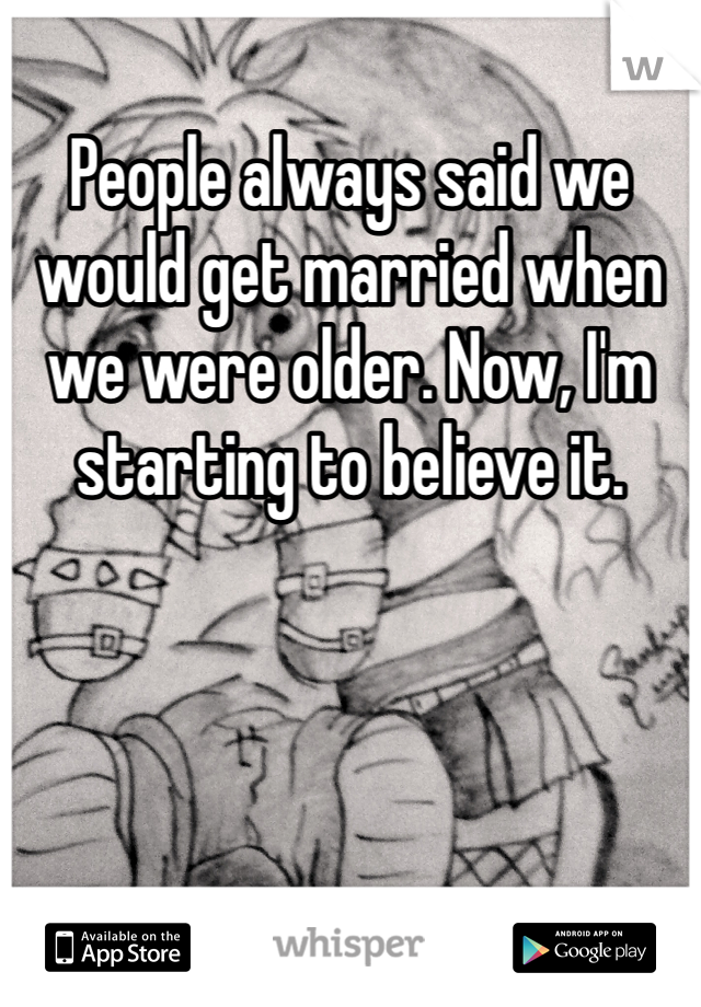 People always said we would get married when we were older. Now, I'm starting to believe it.