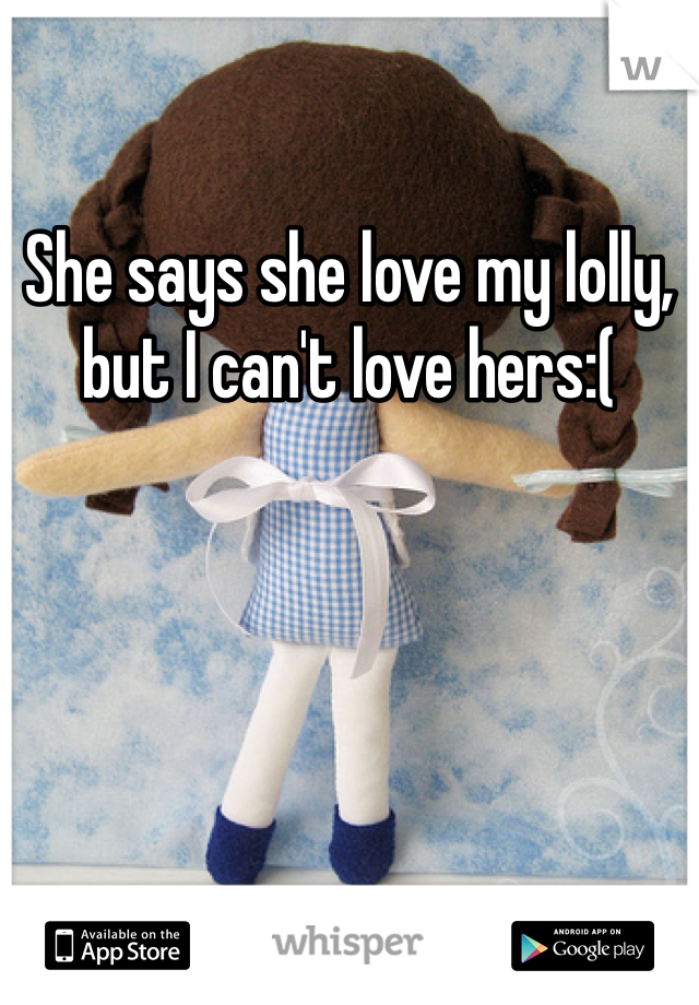 She says she love my lolly, but I can't love hers:(