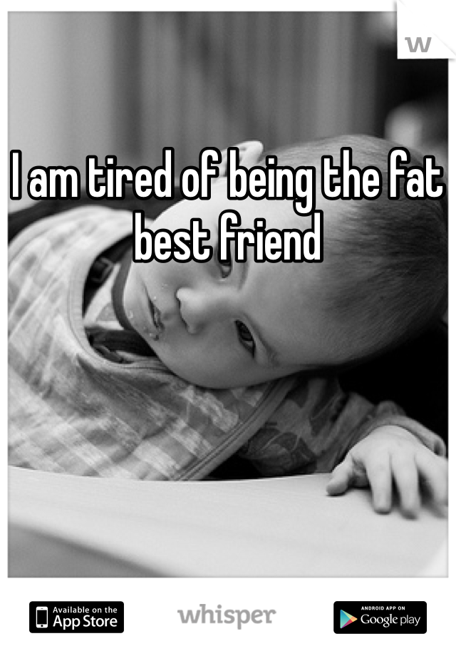 I am tired of being the fat best friend