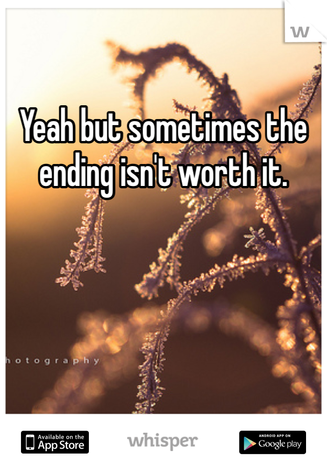 Yeah but sometimes the ending isn't worth it.