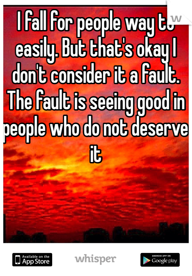 I fall for people way to easily. But that's okay I don't consider it a fault. The fault is seeing good in people who do not deserve it