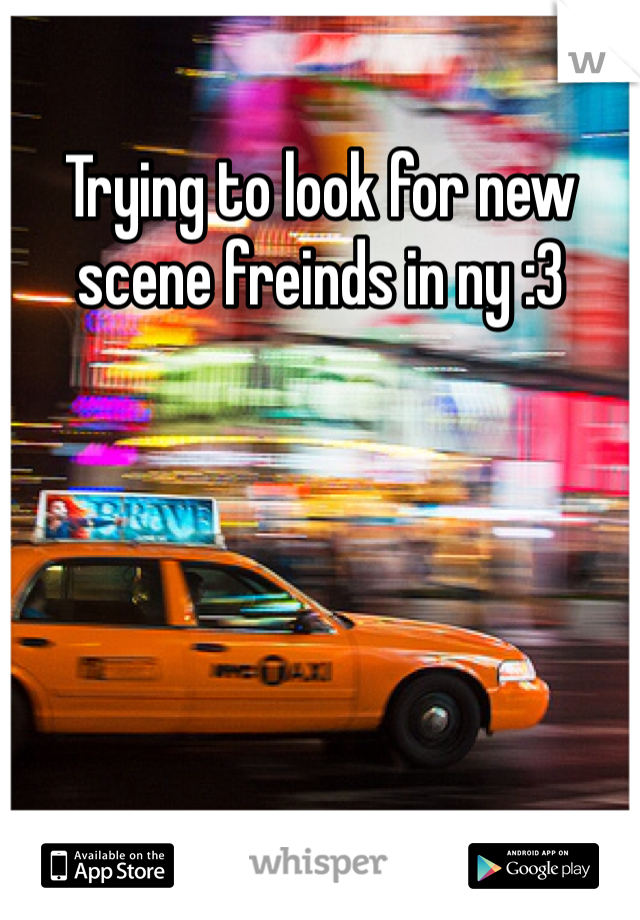 Trying to look for new scene freinds in ny :3