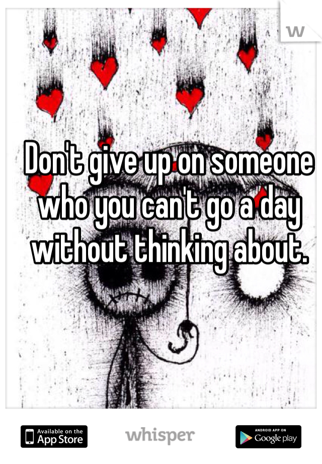 Don't give up on someone who you can't go a day without thinking about.