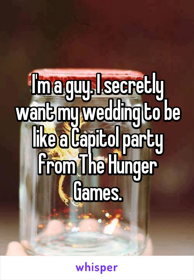 I'm a guy. I secretly want my wedding to be like a Capitol party from The Hunger Games.