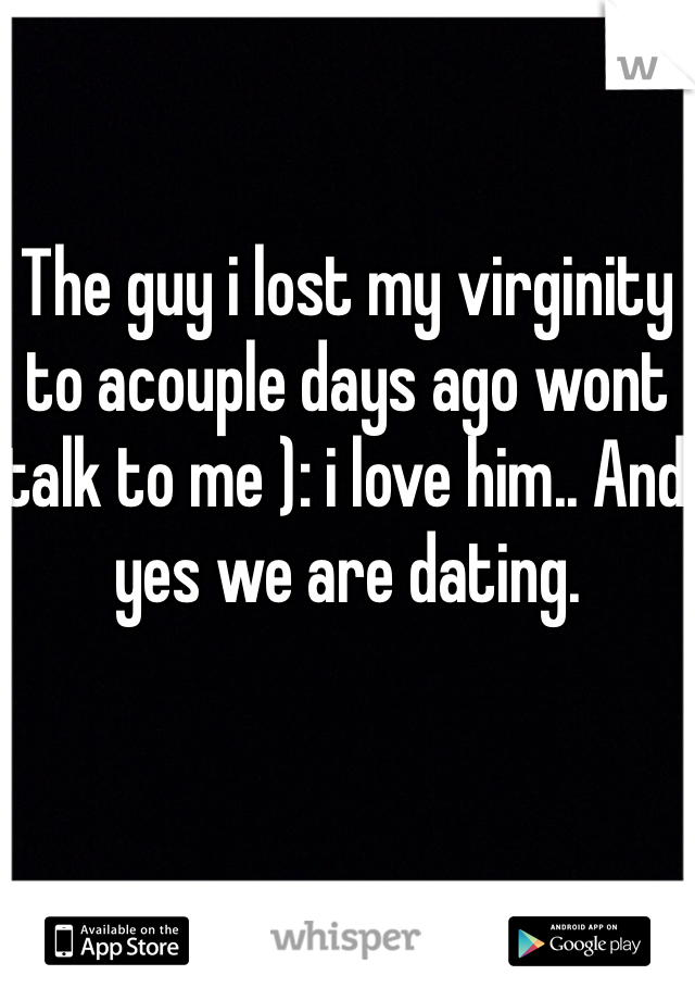 The guy i lost my virginity to acouple days ago wont talk to me ): i love him.. And yes we are dating.