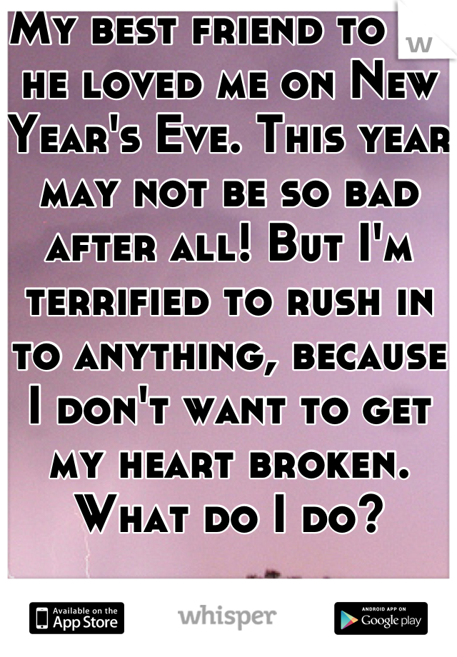 My best friend to me he loved me on New Year's Eve. This year may not be so bad after all! But I'm terrified to rush in to anything, because I don't want to get my heart broken. What do I do?