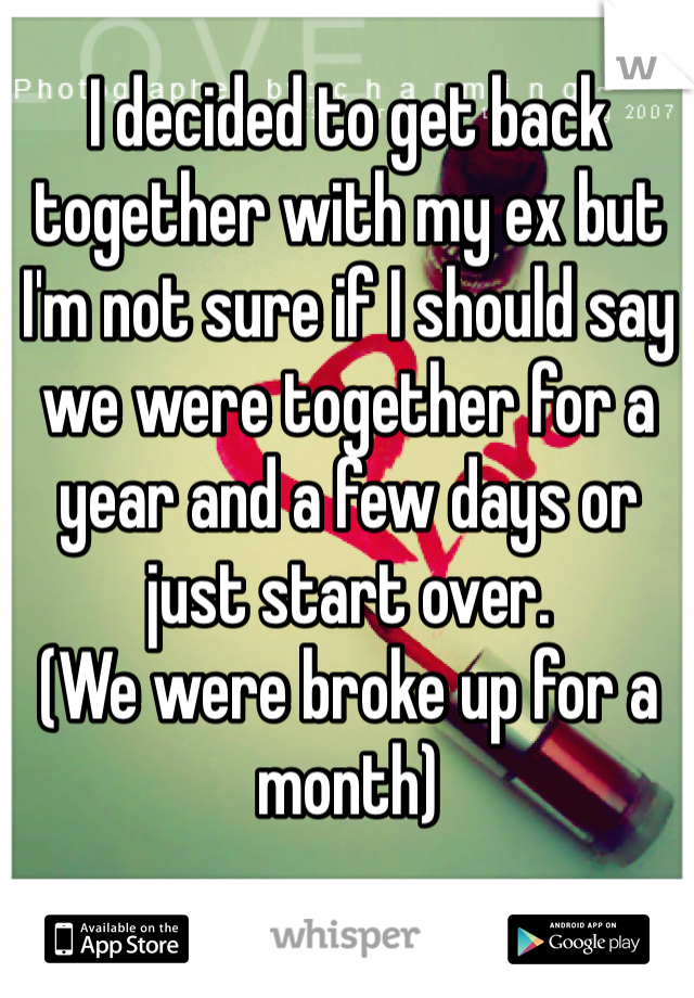 I decided to get back together with my ex but I'm not sure if I should say we were together for a year and a few days or just start over.  (We were broke up for a month)