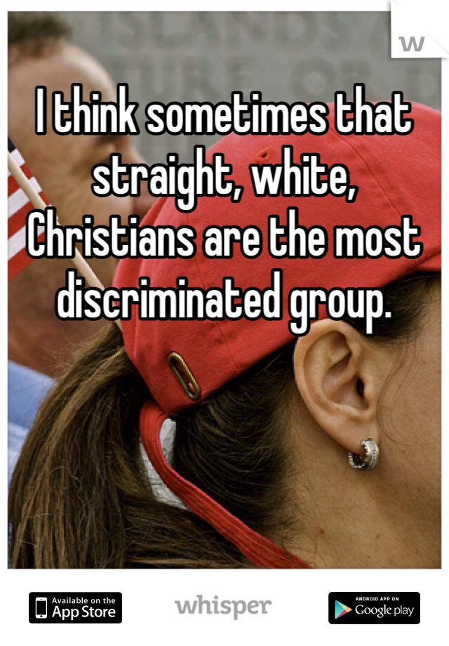 I think sometimes that straight, white, Christians are the most discriminated group.