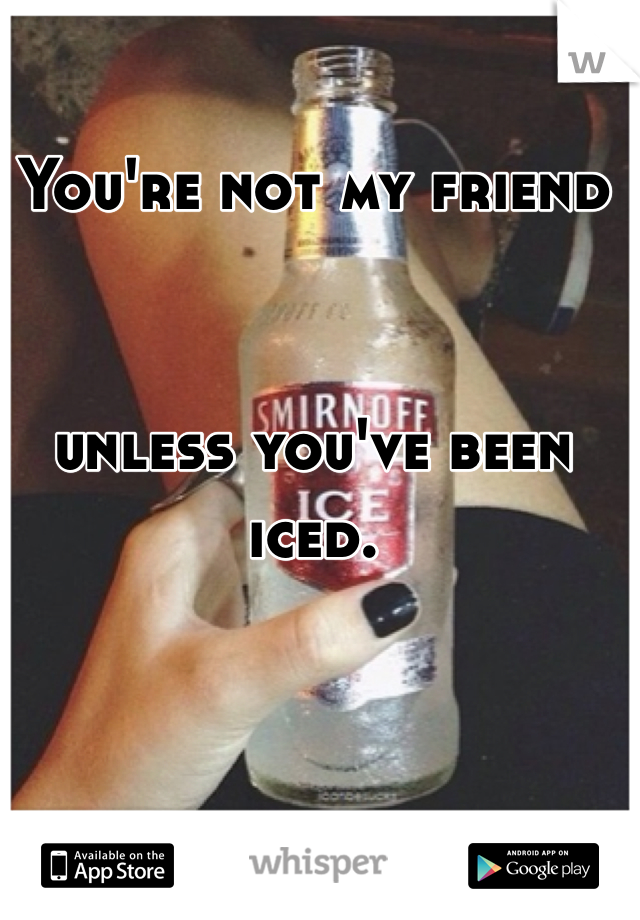 You're not my friendunless you've been iced.