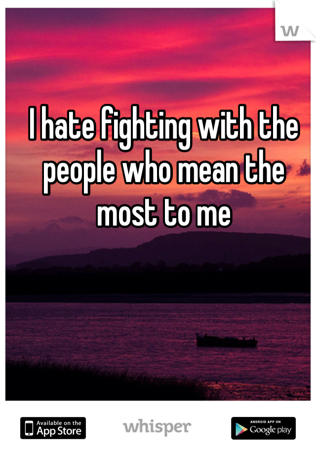 I hate fighting with the people who mean the most to me