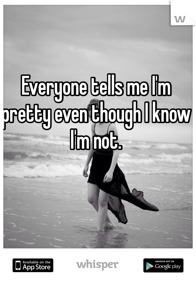 Everyone tells me I'm pretty even though I know I'm not.