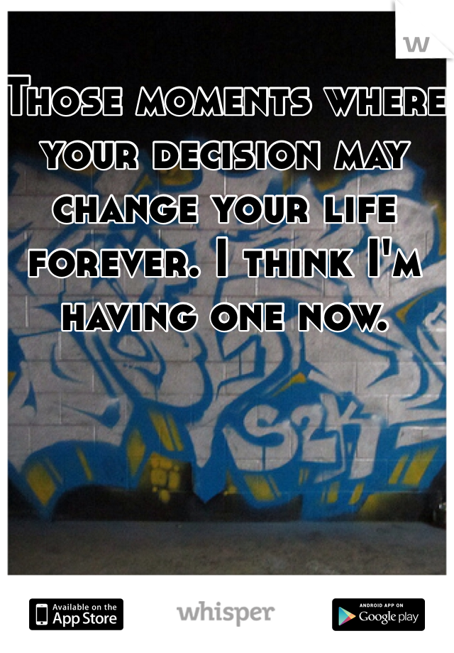 Those moments where your decision may change your life forever. I think I'm having one now.