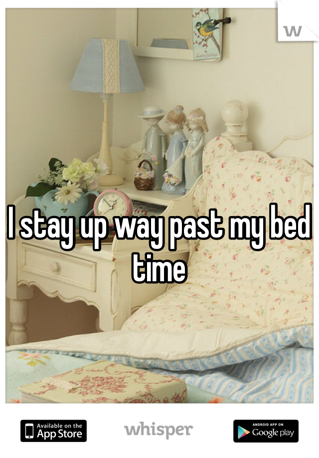 I stay up way past my bed time