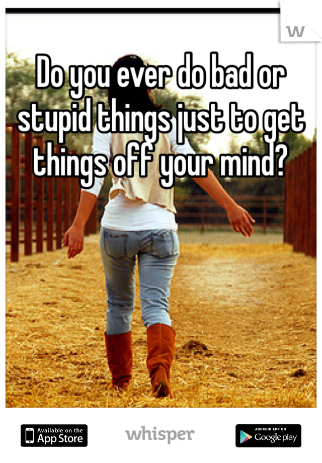 Do you ever do bad or stupid things just to get things off your mind?