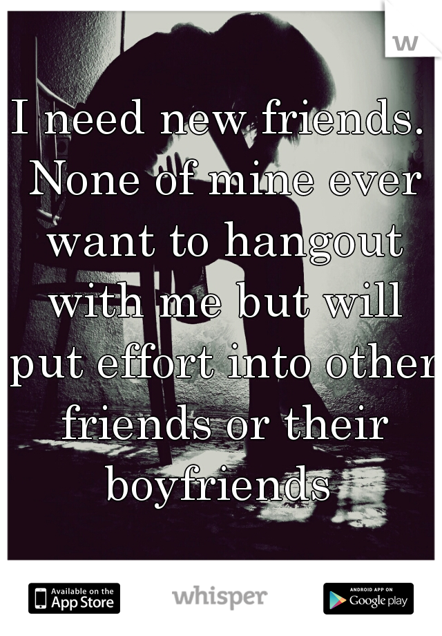 I need new friends. None of mine ever want to hangout with me but will put effort into other friends or their boyfriends