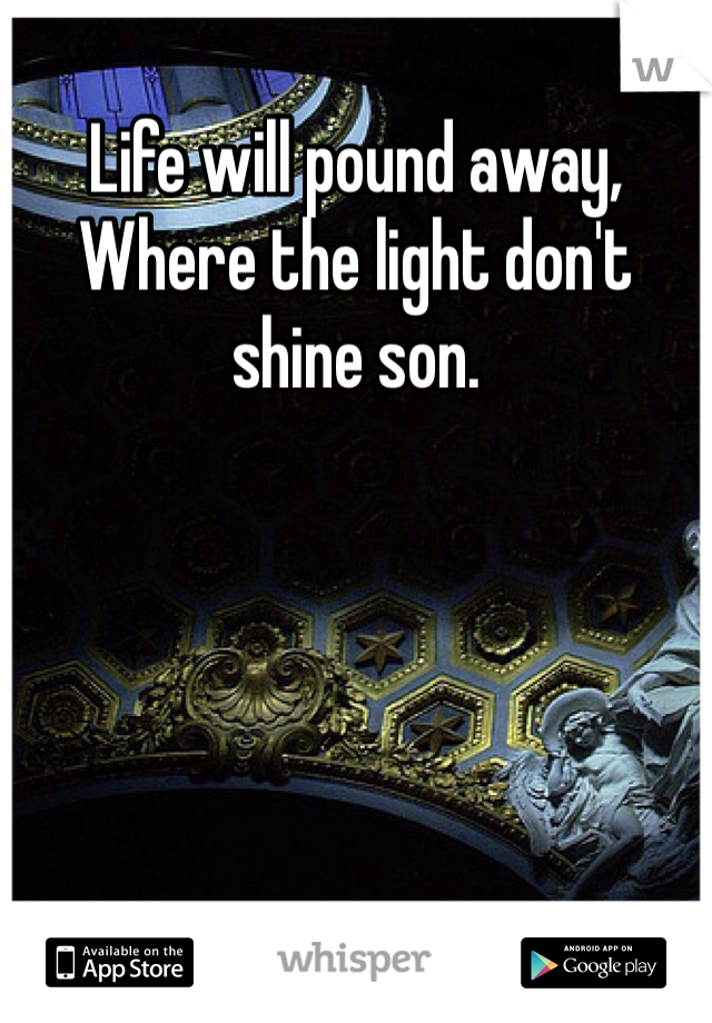 Life will pound away, Where the light don't shine son.