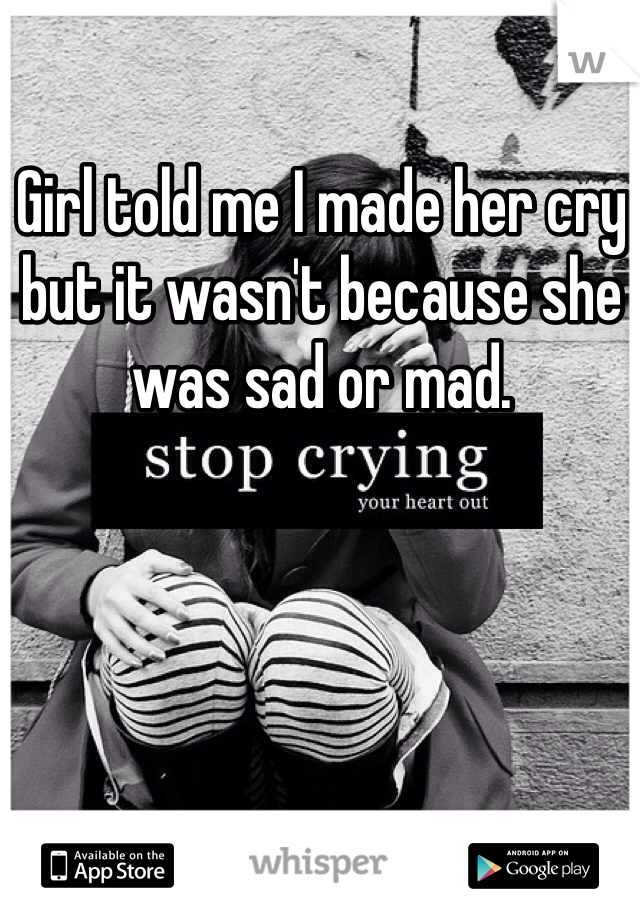 Girl told me I made her cry but it wasn't because she was sad or mad.