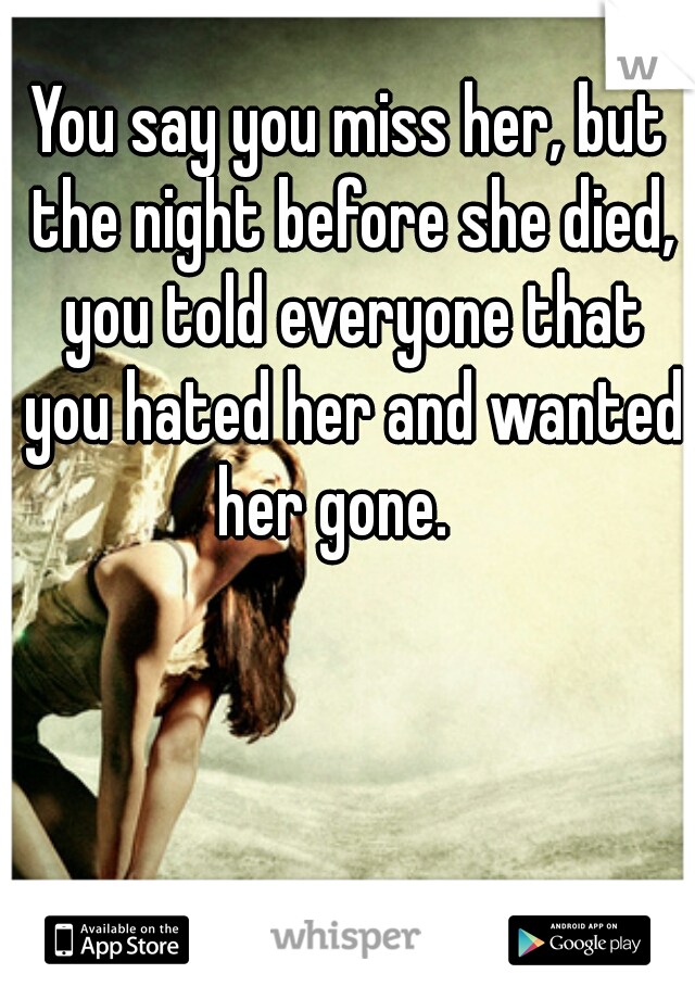 You say you miss her, but the night before she died, you told everyone that you hated her and wanted her gone.