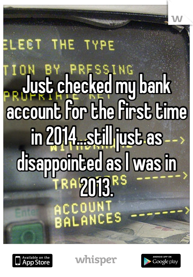 Just checked my bank account for the first time in 2014...still just as disappointed as I was in 2013.